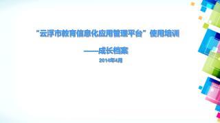 """""""云浮市教育信息化应用管理平台""""使用培训 ——成长档案 2014年4月"""