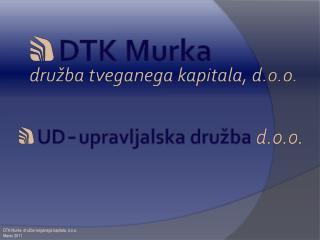 DTK Murka, dru�ba tveganega kapitala, d.o.o. Marec 2011
