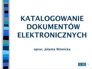 KATALOGOWANIE  DOKUMENT�W ELEKTRONICZNYCH oprac. Jolanta Winnicka