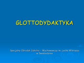 GLOTTODYDAKTYKA Specjalny Ośrodek Szkolno – Wychowawczy im. Lecha Wierusza  w Świebodzinie