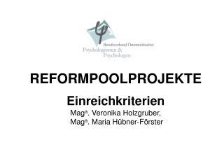 REFORMPOOLPROJEKTE Einreichkriterien Mag a . Veronika Holzgruber, Mag a . Maria Hübner-Förster