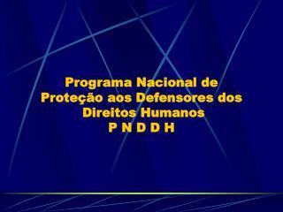 Programa Nacional de  Proteção aos Defensores dos  Direitos Humanos P N D D H