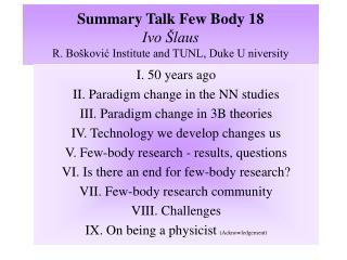 Summary Talk Few Body 18 Ivo Šlaus R. Bošković Institute and TUNL, Duke U niversity