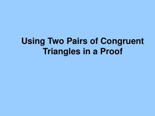 Using Two Pairs of Congruent Triangles in a Proof