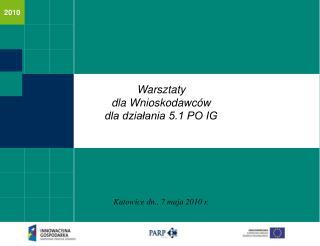 Warsztaty  dla Wnioskodawców dla działania 5.1 PO IG Katowice dn., 7 maja 2010 r.