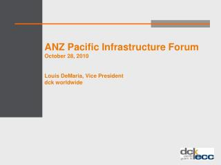 ANZ Pacific Infrastructure Forum October 28, 2010 Louis DeMaria, Vice President dck worldwide