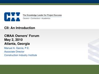 CII: An Introduction CMAA Owners� Forum May 2, 2010 Atlanta, Georgia