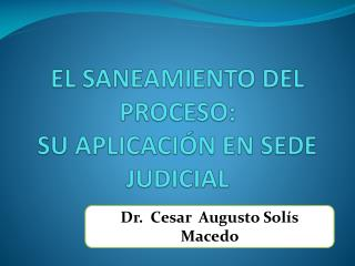EL SANEAMIENTO DEL PROCESO:  SU APLICACIÓN EN SEDE JUDICIAL