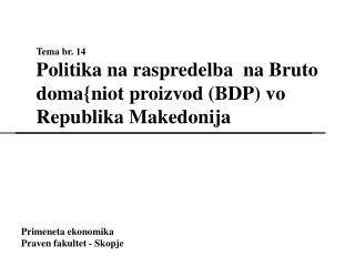 Tema br. 14 Politika na raspredelba  na Bruto doma{niot proizvod (BDP) vo  Republika Makedonija