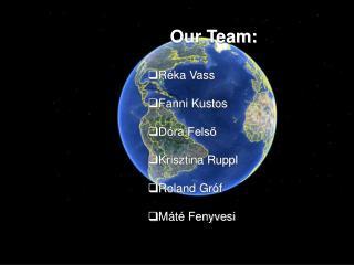 Our Team: Réka Vass Fanni Kustos Dóra Felső Krisztina Ruppl Roland Gróf Máté Fenyvesi