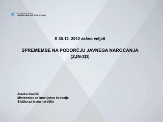 S 30.12. 2012 začno veljati SPREMEMBE NA PODORČJU JAVNEGA NAROČANJA (ZJN-2D ) Alenka Kavčič