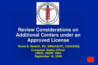 Review Considerations on Additional Centers under an Approved License  Rosia E. Nesbitt, BS, SBBASCP, CQAASQ Consumer Sa