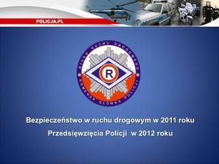 Bezpieczeństwo w ruchu drogowym w 2011 roku Przedsięwzięcia Policji  w 2012 roku