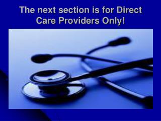 The next section is for Direct Care Providers Only!