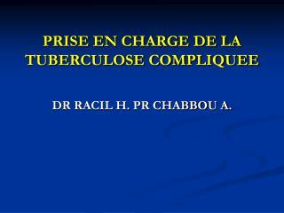 PRISE EN CHARGE DE LA TUBERCULOSE COMPLIQUEE DR RACIL H. PR CHABBOU A.