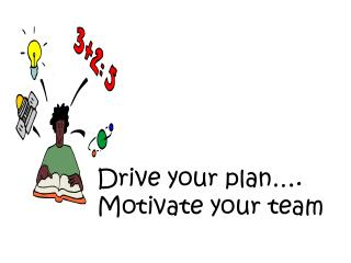 Drive your plan….  Motivate your team