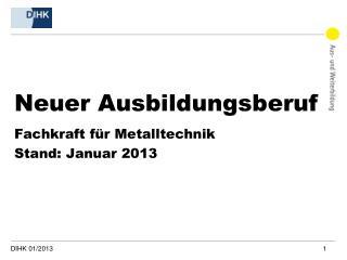 Neuer Ausbildungsberuf Fachkraft für Metalltechnik Stand : Januar 2013