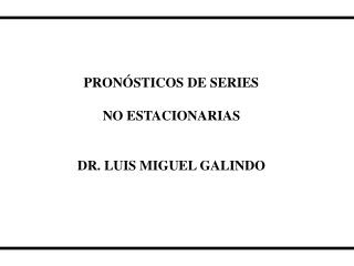 PRONÓSTICOS DE SERIES NO ESTACIONARIAS DR. LUIS MIGUEL GALINDO