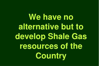 We have no alternative but to develop Shale Gas resources of the Country