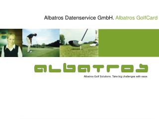 Albatros Golf Solutions. Take big challenges with ease.