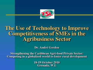 The Use of Technology to Improve Competitiveness of SMEs in the Agribusiness Sector   Dr. Andr  Gordon  Strengthening th