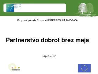 Programi pobude Skupnosti INTERREG IIIA 2000-2006 Partnerstvo dobrot brez meja