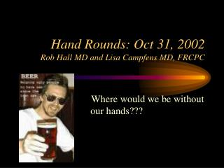 Hand Rounds: Oct 31, 2002 Rob Hall MD and Lisa Campfens MD, FRCPC