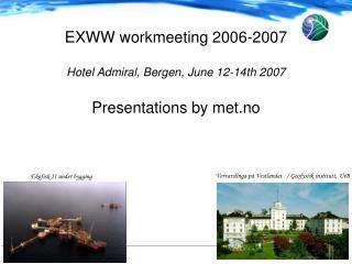 EXWW workmeeting 2006-2007 Hotel Admiral, Bergen, June 12-14th 2007 Presentations by met.no