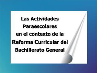 Las Actividades Paraescolares en el contexto de la R eforma  C urricular del Bachillerato General