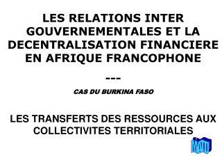 LES RELATIONS INTER GOUVERNEMENTALES ET LA DECENTRALISATION FINANCIERE EN AFRIQUE FRANCOPHONE ---
