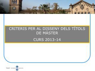 CRITERIS PER AL DISSENY DELS TÍTOLS DE MÀSTER CURS 2013-14