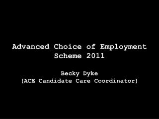 Advanced Choice of Employment  Scheme 2011 Becky Dyke  (ACE Candidate Care Coordinator)