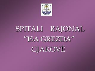 """SPITALI    RAJONAL  """"ISA GREZDA"""" GJAKOVË"""