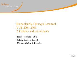 Binnenlandse Francqui Leerstoel  VUB 2004-2005 2. Options and investments