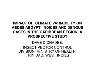 DAVE D.CHADEE,  INSECT VECTOR CONTROL DIVISION, MINISTRY OF HEALTH, TRINIDAD, WEST INDIES