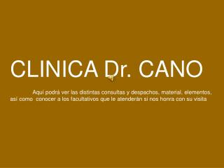 CLINICA Dr. CANO Aquí podrá ver las distintas consultas y despachos, material, elementos,
