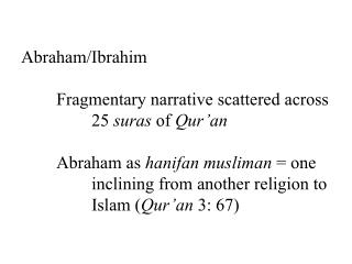 Abraham/Ibrahim 	Fragmentary narrative scattered across 		25  suras  of  Qur'an