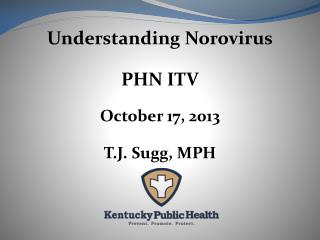 Understanding  Norovirus PHN ITV October 17, 2013 T.J. Sugg, MPH