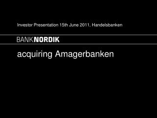 Investor Presentation 15th June 2011, Handelsbanken acquiring Amagerbanken