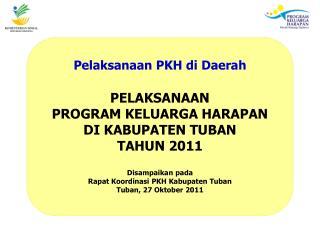 Pelaksanaan PKH di Daerah PELAKSANAAN PROGRAM KELUARGA HARAPAN DI KABUPATEN TUBAN TAHUN 2011