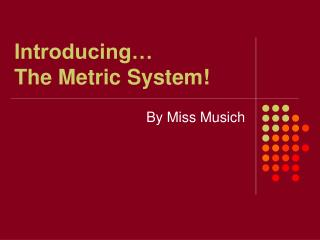 Introducing� The Metric System!
