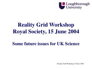 Reality Grid Workshop Royal Society, 15 June 2004 Some future issues for UK Science