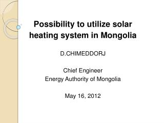 Possibility to utilize solar  heating system in Mongolia  D.CHIMEDDORJ Chief Engineer