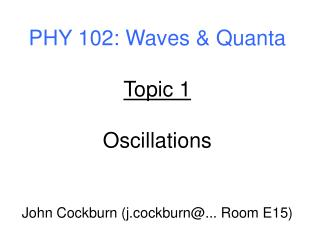 PHY 102: Waves & Quanta Topic 1 Oscillations John Cockburn (j.cockburn@... Room E15)