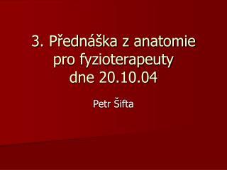 3. Přednáška z anatomie pro fyzioterapeuty dne 20.10.04