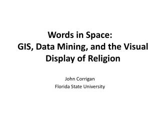 Words in Space: GIS, Data Mining, and the Visual Display of Religion John Corrigan