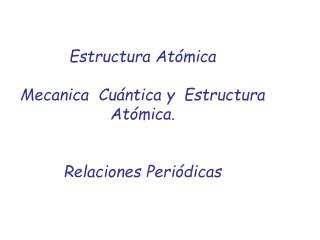 Estructura Atómica  Mecanica  Cuántica y  Estructura Atómica.  Relaciones Periódicas