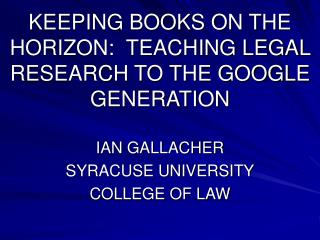 KEEPING BOOKS ON THE HORIZON:  TEACHING LEGAL RESEARCH TO THE GOOGLE GENERATION