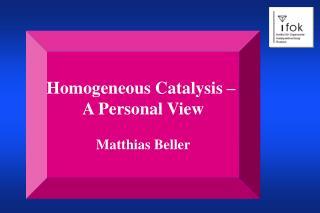 Homogeneous Catalysis –  A Personal View Matthias Beller