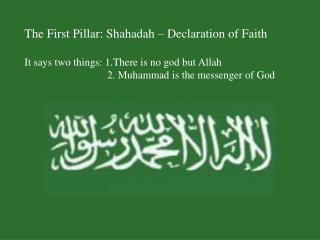 The First Pillar: Shahadah – Declaration of Faith It says two things: 1.There is no god but Allah